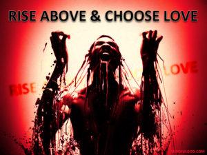 Rise Above & Choose LOVE